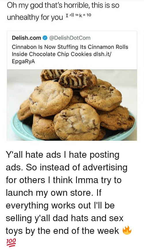 Cookies, Dad, and God: Oh my god that's horrible, this is so  unhealthy for you I ll laK 10  Delish.com@DelishDotCom  Cinnabon Is Now Stuffing Its Cinnamon Rolls  Inside Chocolate Chip Cookies dlsh.it/  EpgaRyA Y'all hate ads I hate posting ads. So instead of advertising for others I think Imma try to launch my own store. If everything works out I'll be selling y'all dad hats and sex toys by the end of the week 🔥💯