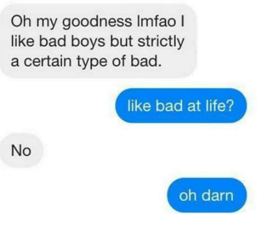 Darns: Oh my goodness Imfao I  like bad boys but strictly  a certain type of bad.  like bad at life?  No  oh darn