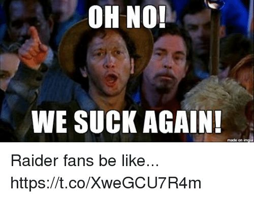 Be Like, Made, and Oh No We Suck Again: OH NO!  WE SUCK AGAIN  made on Raider fans be like... https://t.co/XweGCU7R4m
