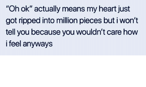 """I Wont Tell: """"Oh ok"""" actually means my heart just  got ripped into million pieces but i won't  tell you because you wouldn't care how  i feel anyways"""