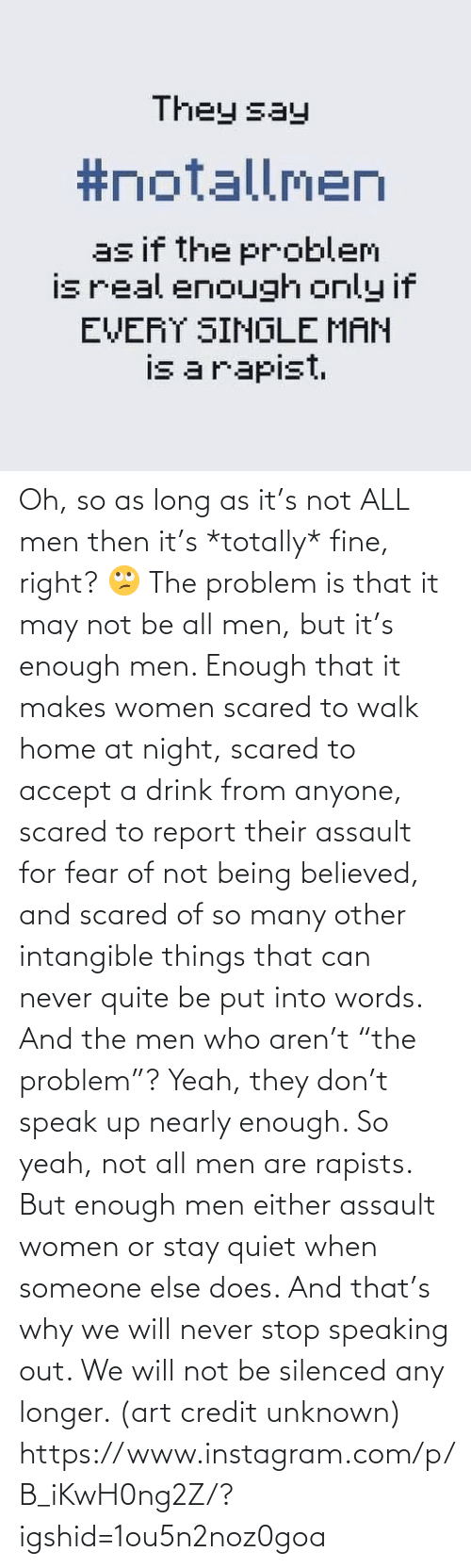"""Quiet: Oh, so as long as it's not ALL men then it's *totally* fine, right? 🙄 The problem is that it may not be all men, but it's enough men. Enough that it makes women scared to walk home at night, scared to accept a drink from anyone, scared to report their assault for fear of not being believed, and scared of so many other intangible things that can never quite be put into words. And the men who aren't """"the problem""""? Yeah, they don't speak up nearly enough. So yeah, not all men are rapists. But enough men either assault women or stay quiet when someone else does. And that's why we will never stop speaking out. We will not be silenced any longer. (art credit unknown)  https://www.instagram.com/p/B_iKwH0ng2Z/?igshid=1ou5n2noz0goa"""