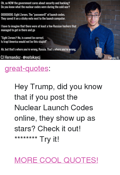 "America, Trap, and Tumblr: Oh, so NOW the government cares about security and hacking?  Do you know what the nuclear codes were during the cold war?  00000000. Eight Zeroes. The ""passwordl"" of launch codes.  They saved it on a sticky note next to the launch computer.  I have to imagine that there were at least a few Russian hackers that  managed to get in there and go  ""Eight Zeroes? No, is cannot be correct.  Is trap! America would not be this stupid!""  Ah, but that's where you're wrong, Russia. That's where you're wrong.  CJ Hernandez-@notokaycj  Tampa, FL <p><a href=""http://great-quotes.tumblr.com/post/155437329097/hey-trump-did-you-know-that-if-you-post-the"" class=""tumblr_blog"">great-quotes</a>:</p>  <blockquote><p>Hey Trump, did you know that if you post the Nuclear Launch Codes online, they show up as stars? Check it out! ******** Try it!<br/><br/><a href=""http://cool-quotes.net/"">MORE COOL QUOTES!</a></p></blockquote>"