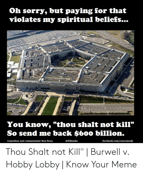 """Burwell V: Oh sorry, but paying for that  violates my spiritual beliefs...  wwass  You know, """"thou shalt not kill""""  So send me back $60o billion.  facebook.com/roncomedy  @ElRonbo  Comedian and commentator Ron Beau Thou Shalt not Kill"""" 
