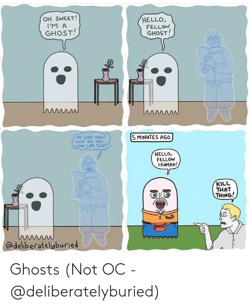ghosts: OH SWEET!  HELLO,  FELLOW  GHOST!  I'M A  GHOST!  oousSES  ww  MY GOD MAN!  WHY DO YOu  LOOK LIKE THAT?  S MINUTES AGO  HELLO,  FELLOW  HUMAN!  BOokses  KILL  THAT  THING!  w  @deliberatelyburied Ghosts (Not OC - @deliberatelyburied)