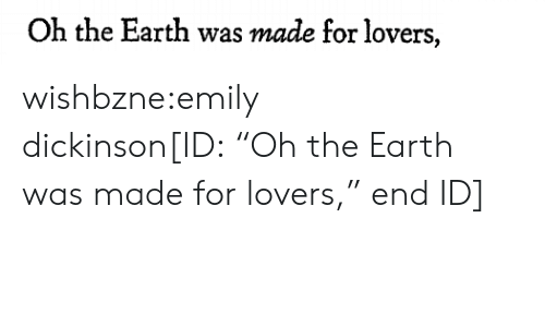 "Tumblr, Blog, and Earth: Oh the Earth was made for lovers, wishbzne:emily dickinson[ID: ""Oh the Earth was made for lovers,"" end ID]"