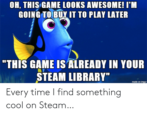 "Imgur: OH, THIS GAME LOOKS AWESOME! I'M  GOING TO BUY IT TO PLAY LATER  ""THIS GAME IS ALREADY IN YOUR  STEAM LIBRARY""  made on imgur Every time I find something cool on Steam…"