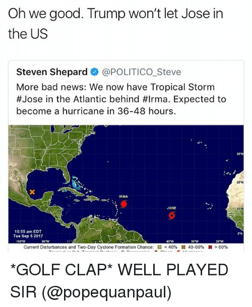 Anaconda, Bad, and Memes: Oh we good. Trump won't let Jose in  the US  Steven Shepard @POLITICO_Steve  More bad news: We now have Tropical Storm  #Jose in the Atlantic behind #Irma. Expected to  become a hurricane in 36-48 hours.  35'N  25 N  JOSE  10:55 am EDT  Tue Sep 5 2017  5 N  100-W  40W  e w  Current Disturbances and Two-Day Cyclone Formation Chance:  < 40%  28 40-60%  丼> 60% *GOLF CLAP* WELL PLAYED SIR (@popequanpaul)