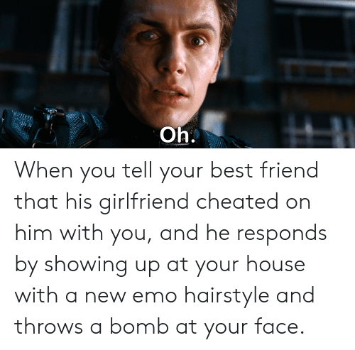 Best Friend, Emo, and Best: Oh. When you tell your best friend that his girlfriend cheated on him with you, and he responds by showing up at your house with a new emo hairstyle and throws a bomb at your face.
