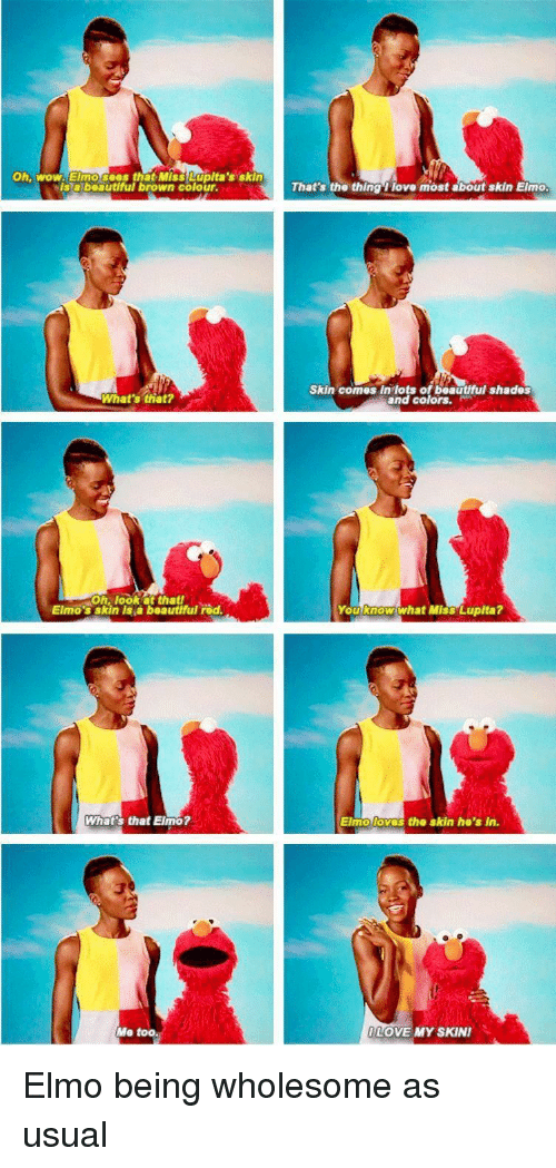 Elmo: Oh, wow. Elmo sees that Miss Lupita's skin  Isabeautiful brown colour.  That's the thing 1 love most about skin Elmo  Skin comes In lots of beautful shades  and colors.  What's that?  Oh, look at thatf  Elmo's skin is a beautfful rod  You know what Miss Lupita?  What's that Elmo?  Elmo loves  the skin ho's in.  Me too.  LOVE MY SKIN Elmo being wholesome as usual