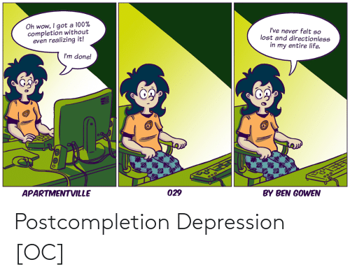 Entire Life: Oh wow, I got a 100%  completion without  even realizing it!  I've never felt so  lost and directionless  in my entire life.  I'm done!  APARTMENTVILLE  300  029  BY BEN GOWEN Postcompletion Depression [OC]