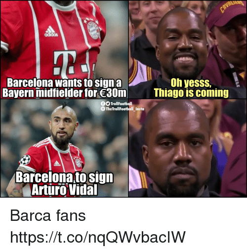 Barcelona, Memes, and Barca: Oh yesss,  Barcelona wants to signa  Bayern midfielder for 30m  Thiago is coming  OTrollFootball  O TheTrollFootball Insta  Barcelona to sign  Arturo Vidal Barca fans https://t.co/nqQWvbacIW
