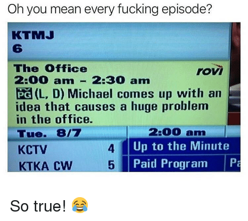 Fucking, Memes, and The Office: Oh you mean every fucking episode?  KTMJ  6  The Office  2:00 am-2:30 am  Pa (L, D) Michael comes up with an  idea that causes a huge problem  in the office.  Tue. 8/7  KCTV  rovi  2:00 am  Up to the Minute  Paid Program Pa  4  KTKA CW 5 So true! 😂
