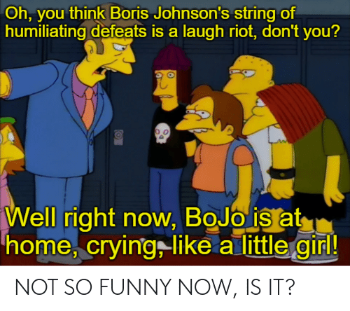 Crying, Funny, and Riot: Oh, you think Boris Johnson's string of  humiliating defeats is a laugh riot, don't you?  Well right now, BoJo is at  home, crying like a little girl! NOT SO FUNNY NOW, IS IT?