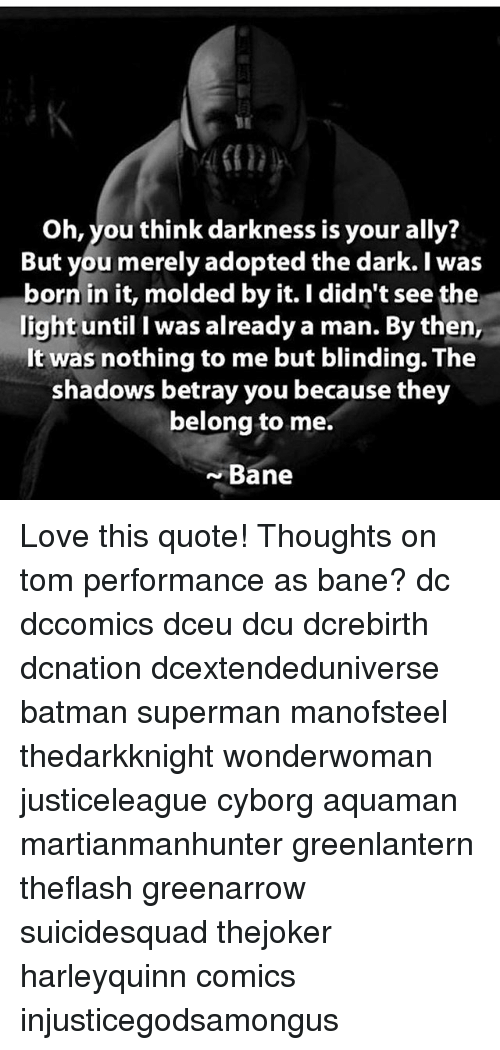 Bane, Batman, and Love: Oh, you think darkness is your ally?  But you merely adopted the dark. I was  born in it, molded by it. I didn't see the  light until I was already a man. By then,  It was nothing to me but blinding. The  shadows betray you because they  belong to me.  Bane Love this quote! Thoughts on tom performance as bane? dc dccomics dceu dcu dcrebirth dcnation dcextendeduniverse batman superman manofsteel thedarkknight wonderwoman justiceleague cyborg aquaman martianmanhunter greenlantern theflash greenarrow suicidesquad thejoker harleyquinn comics injusticegodsamongus