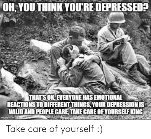 Care Of: OH, YOU THINK YOU'RE DEPRESSED?  THATS OK, EVERYONE HAS EMOTIONAL  REACTIONS TO DIFFERENT THINGS, YOUR DEPRESSION IS  VALID AND PEOPLE CARE, TAKE CARE OF YOURSELF KING  imgfip.com Take care of yourself :)