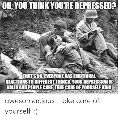 Care Of: OH, YOU THINK YOU'RE DEPRESSED?  THATS OK, EVERYONE HAS EMOTIONAL  REACTIONS TO DIFFERENT THINGS, YOUR DEPRESSION IS  VALID AND PEOPLE CARE, TAKE CARE OF YOURSELF KING  imgfip.com awesomacious:  Take care of yourself :)