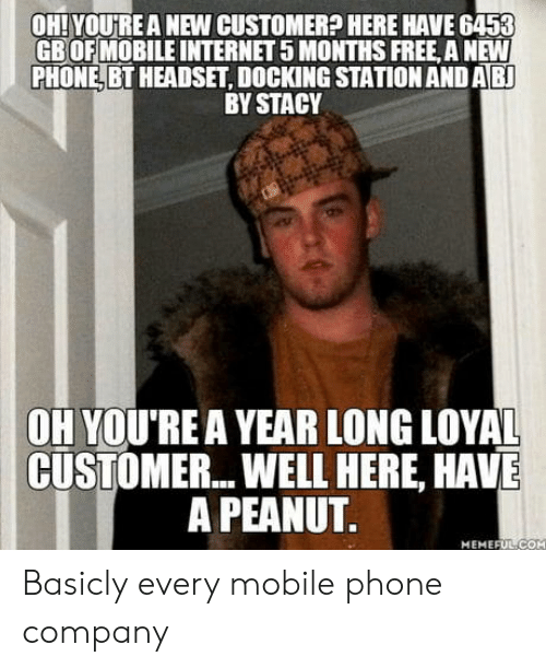 Internet, Phone, and Free: OH! YOURE A NEW CUSTOMER? HERE HAVE 6453  GBOFMOBILE INTERNET 5 MONTHS FREE, A NEW  PHONE, BT HEADSET, DOCKING STATION AND AB  BY STACY  OH YOU'REA YEAR LONG LOYAL  CUSTOMER... WELL HERE, HAVE  A PEANUT  MEMEFUL-COH Basicly every mobile phone company