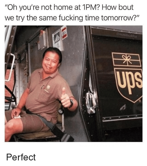 """Fucking, Home, and Time: """"Oh you're not home at 1PM? How bout  we try the same fucking time tomorrow?'""""  Up Perfect"""