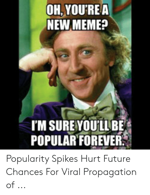 Future, Meme, and Forever: OH, YOU'REA  NEW MEME?  TM SUREYOULLBE  POPULAR FOREVER Popularity Spikes Hurt Future Chances For Viral Propagation of ...