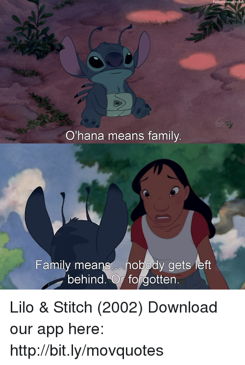 ohana: O'hana means family  Family means nobody gets left  behind. Or forgotten Lilo & Stitch (2002)  Download our app here: http://bit.ly/movquotes