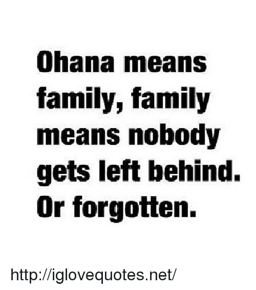 ohana: Ohana means  family, family  means nobody  gets left behind.  Or forgotten. http://iglovequotes.net/