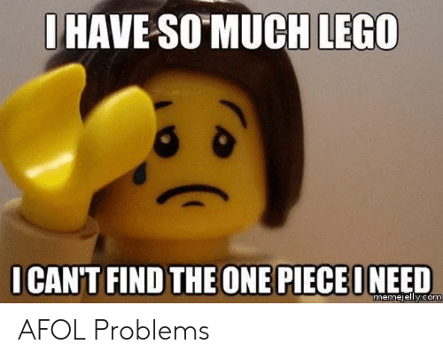 Lego, Com, and One: OHAVE-SO MUCH LEGO  ICAN'T FIND THE ONE PIECEONEED  memejelly.com AFOL Problems