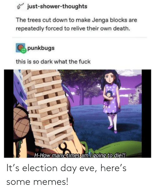 Shower thoughts: ohe  just-shower-thoughts  The trees cut down to make Jenga blocks are  repeatedly forced to relive their own death.  punkbugs  this is so dark what the fuck  H-How many times am lgoing to die?! It's election day eve, here's some memes!