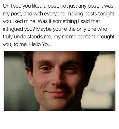 Me My: OhI see you liked a post, not just any post, it was  my post, and with everyone making posts tonight,  you liked mine. Was it something I said that  intrigued you? Maybe you're the only one who  truly understands me, my meme content brought  you, to me. Hello You. .