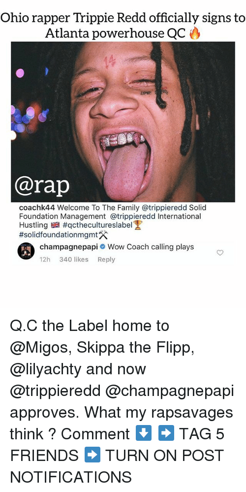 hustling: Ohio rapper Trippie Redd officially signs to  Atlanta powerhouse QC  @rap  coachk44 Welcome To The Family @trippieredd Solid  Foundation Management @trippieredd International  Hustling #qctheculture slabel!  #solidfoundationmgmt  champagnepapi Wow Coach calling plays  12h 340 likes Reply Q.C the Label home to @Migos, Skippa the Flipp, @lilyachty and now @trippieredd @champagnepapi approves. What my rapsavages think ? Comment ⬇️ ➡️ TAG 5 FRIENDS ➡️ TURN ON POST NOTIFICATIONS