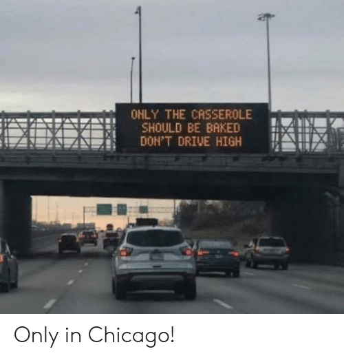 Baked, Chicago, and Drive: OHLY THE CASSEROLE  SHOULD BE BAKED  DON'T DRIVE HIGH Only in Chicago!