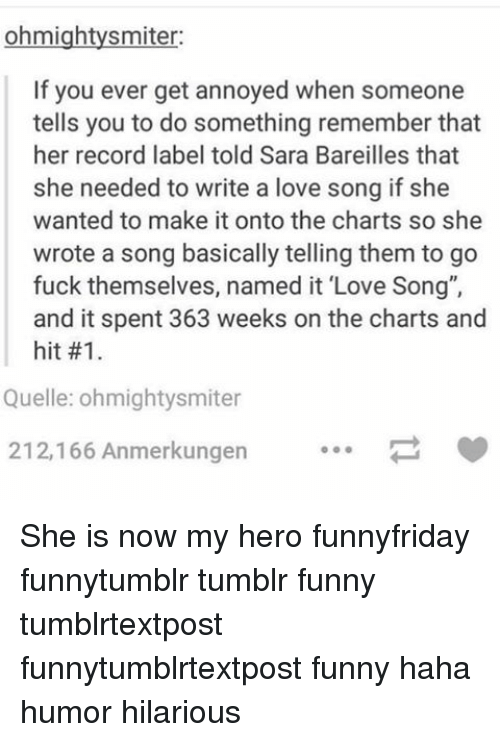 "Memes, My Hero, and 🤖: ohmightysmiter:  If you ever get annoyed when someone  tells you to do something remember that  her record label told Sara Bareilles that  she needed to write a love song if she  wanted to make it onto the charts so she  wrote a song basically telling them to go  fuck themselves, named it ""Love Song"",  and it spent 363 weeks on the charts and  hit #1.  Quelle: ohmightysmiter  212,166 Anmerkungen She is now my hero funnyfriday funnytumblr tumblr funny tumblrtextpost funnytumblrtextpost funny haha humor hilarious"