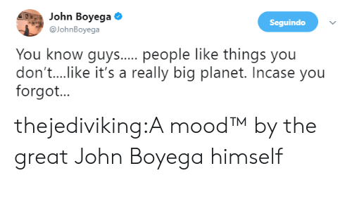 John Boyega: ohn Boyega  @JohnBoyega  Seguindo  You know guys... people like things you  don't....ike it's a really big planet. Incase you  forgot... thejediviking:A mood™   by the great John Boyega himself