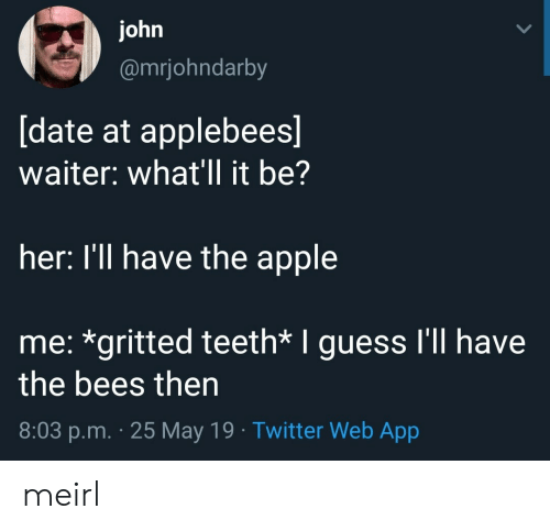 25 May: ohn  @mrjohndarby  date at applebees  waiter: what'll it be?  her: I'll have the apple  me: *gritted teeth* I guess I'll have  the bees then  8:03 p.m. 25 May 19 Twitter Web App meirl
