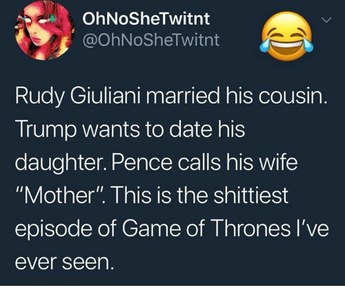 "Game of Thrones, Date, and Game: OhNoSheTwitnt  @OhNoSheTwitnt  Rudy Giuliani married his cousin.  Trump wants to date his  daughter. Pence calls his wife  ""Mother"". This is the shittiest  episode of Game of Thrones l've  ever seen."