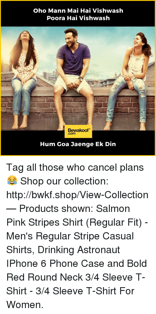 Drinking, Iphone, and Memes: Oho Mann Mai Hai Vishwash  Poora Hai Vishwash  Bewakoof  .com  Hum Goa Jaenge Ek Din Tag all those who cancel plans 😂  Shop our collection: http://bwkf.shop/View-Collection   — Products shown:  Salmon Pink Stripes Shirt (Regular Fit) -  Men's Regular Stripe Casual Shirts,  Drinking Astronaut IPhone 6 Phone Case and Bold Red Round Neck 3/4 Sleeve T-Shirt - 3/4 Sleeve T-Shirt For Women.