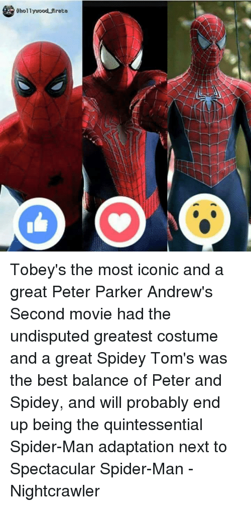 Spider, Avengers, and Nightcrawler: Ohollywood Mreta Tobey's the most iconic and a great Peter Parker Andrew's Second movie had the undisputed greatest costume and a great Spidey Tom's was the best balance of Peter and Spidey, and will probably end up being the quintessential Spider-Man adaptation next to Spectacular Spider-Man -Nightcrawler