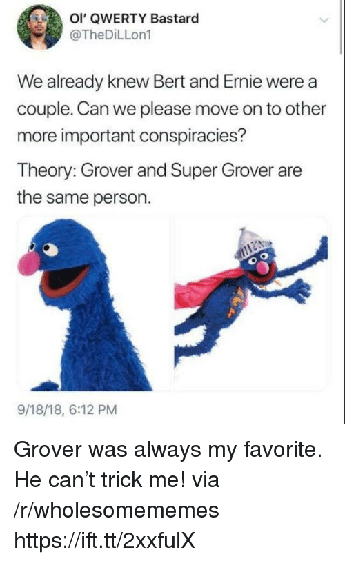 grover: OI' QWERTY Bastaro  @TheDiLLon1  We already knew Bert and Ernie were a  couple. Can we please move on to other  more important conspiracies?  Theory: Grover and Super Grover are  the same person.  9/18/18, 6:12 PM Grover was always my favorite. He can't trick me! via /r/wholesomememes https://ift.tt/2xxfulX