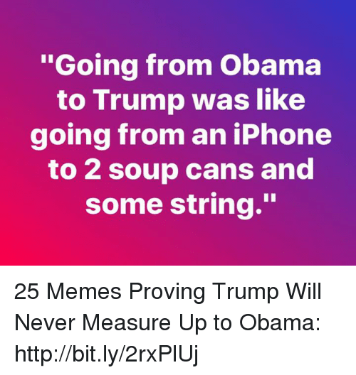 """Iphone, Memes, and Obama: oing from Obama  to Trump was like  going from an iPhone  to 2 soup cans and  some string."""" 25 Memes Proving Trump Will Never Measure Up to Obama: http://bit.ly/2rxPlUj"""
