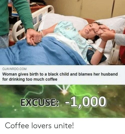 coffee lovers: OJAVARDO COMM  Woman gives birth to a black child and blames her husband  for drinking too much coffee  EXCUSEs -1,000 Coffee lovers unite!