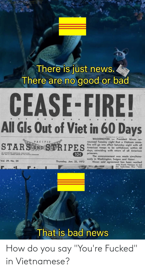 """Compiled: ojectYT  There is just news.  There are no good or bad  CEASE-FIRE!  All Gls Out of Viet in 60 Days  Compiled Frem AP end UPI  WASHINGTON - President Nixon an-  nounced Tuesday night that a Vietnam cease-  fire will go into effect Saturday night with all  American troops to be withdrawn within 60  days, coinciding with return of all American  PACIFIC  STARS AND STRIPES  prisoners.  AN AUTHORIZED UNOFICIAL PUBLICATION  FOR THE US ARMID FORCES OF THE PACIIC COMMAND  10¢  The announcement was made simultane-  ously in Washington, Saigon and Hanoi.  Vol. 29, No. 24  Thursday, Jan. 25, 1973  Nixon said agreement has been reached  with North Vietnam to end  the Indochina War """"with  That is bad news How do you say """"You're Fucked"""" in Vietnamese?"""