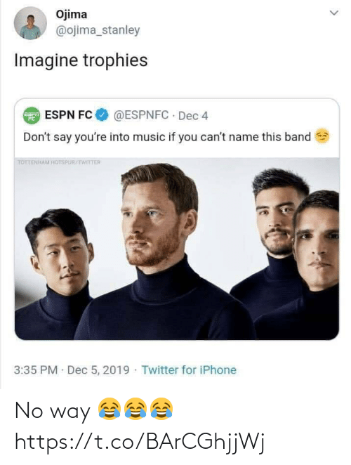 trophies: Ojima  @ojima_stanley  Imagine trophies  @ESPNFC · Dec 4  E ESPN FC  Don't say you're into music if you can't name this band  TOTTENHAM HOTSPUR/TWITTER  3:35 PM Dec 5, 2019 · Twitter for iPhone No way 😂😂😂 https://t.co/BArCGhjjWj