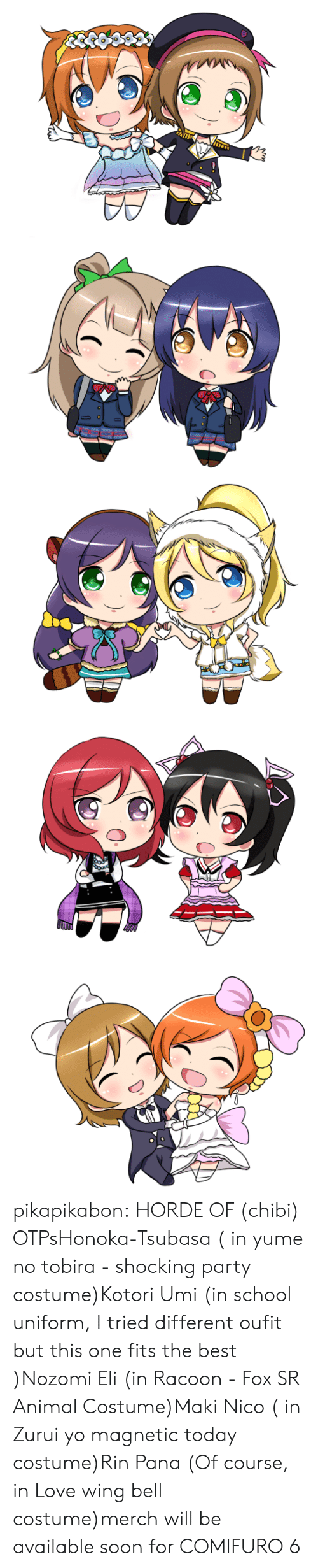 Love, Party, and School: ojo pikapikabon:  HORDE OF (chibi) OTPsHonoka-Tsubasa ( in yume no tobira - shocking party costume)Kotori Umi (in school uniform, I tried different oufit but this one fits the best )Nozomi Eli (in Racoon - Fox SR Animal Costume)Maki Nico ( in Zurui yo magnetic today costume)Rin Pana (Of course, in Love wing bell costume)merch will be available soon for COMIFURO 6