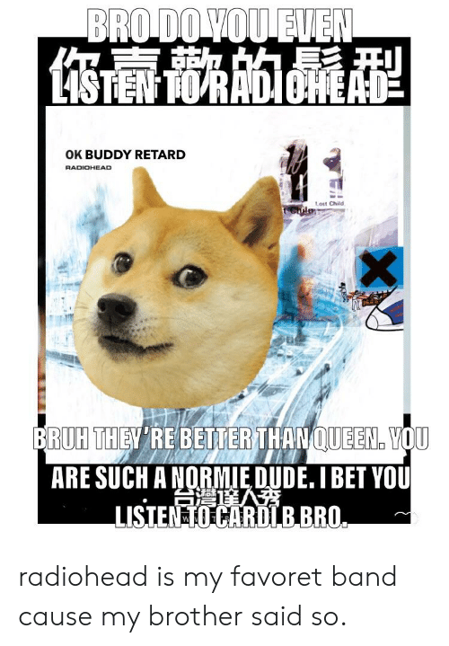Bruh, Dude, and I Bet: OK BUDDY RETARD  RADIOHEAD  1  Lost Child  BRUH THEV RE BETTER THANQUEEN VOU  ARE SUCH A NORMIE DUDE. I BET YOU  LISIEN TO CARDLB BRO radiohead is my favoret band cause my brother said so.