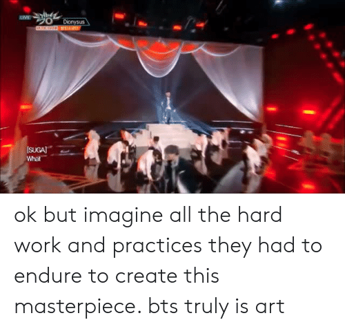 Work, Bts, and All The: ok but imagine all the hard work and practices they had to endure to create this masterpiece. bts truly is art
