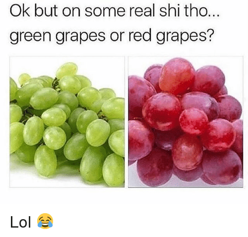 Lol, Memes, and 🤖: Ok but on some real shi tho.  green grapes or red grapes? Lol 😂