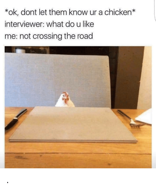Know Ur: *ok, dont let them know ur a chicken*  interviewer: what do u like  me: not crossing the road .