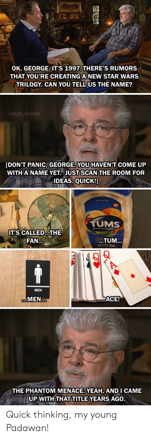 Star Wars, Yeah, and Star: OK, GEORGE., IT'S 1997. THERE'S RUMORS  THAT YOU'RE CREATING A NEW STAR WARS  TRILOGY. CAN YOU TELL US THE NAME?  SOLID SNARK  [DON'T PANIC, GEORGE YOU HAVEN'T COME UP  WITH A NAME YET JUST SCAN THE ROOM FOR  IDEAS. QUICK!]  TUMS  IT'S CALLED...THE  TUM...  FAN...  eXTRA 750  MEN  aMEN..  ACE!  THE PHANTOM MENACE. YEAH, AND I CAME  UP WITH THAT TITLE YEARS AGO. Quick thinking, my young Padawan!