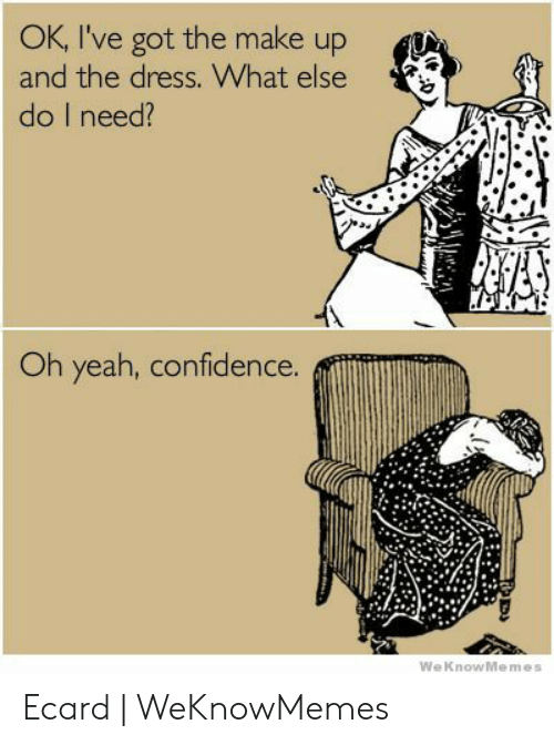 Ecard Memes: OK, I've got the make up  and the dress. What else  do I need?  Oh yeah, confidence.  WeKnowMemes Ecard | WeKnowMemes