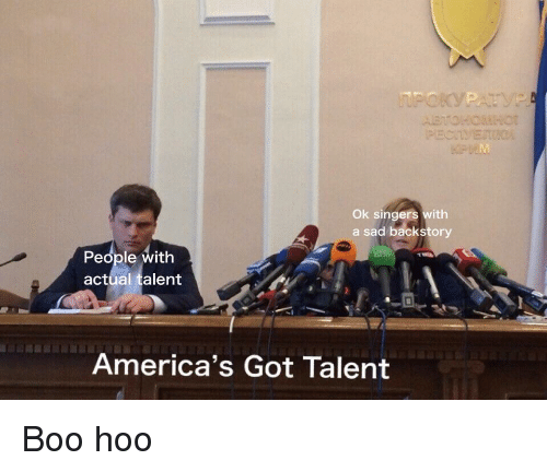 singers: Ok singers with  a sad backstory  People with  actual talent  America's Got Talent Boo hoo