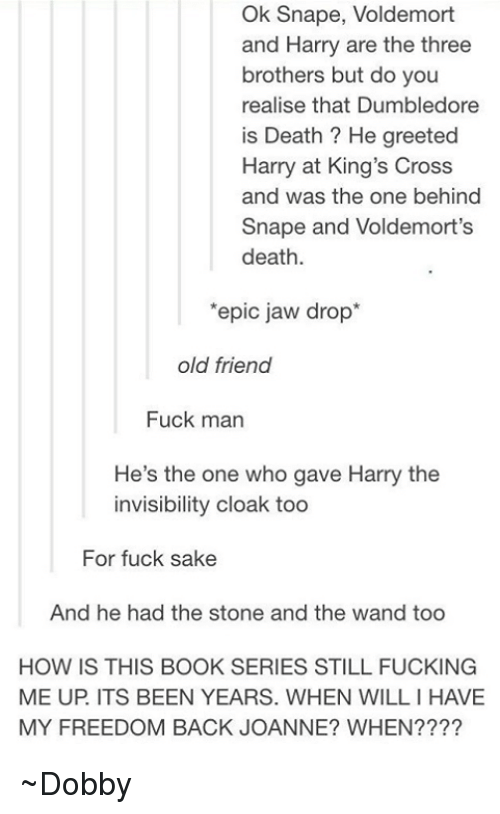Jaw Dropped: Ok Snape, Voldemort  and Harry are the three  brothers but do you  realise that Dumbledore  is Death He greeted  Harry at King's Cross  and was the one behind  Snape and Voldemort's  death  'epic jaw drop  old friend  Fuck man  He's the one who gave Harry the  invisibility cloak too  For fuck sake  And he had the stone and the wand too  HOW IS THIS BOOK SERIES STILL FUCKING  ME UP ITS BEEN YEARS. WHEN WILLIHAVE  MY FREEDOM BACK JOANNE? WHEN ~Dobby